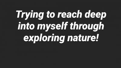 Trying to reach deep into myself through exploring nature!