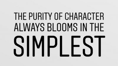 The purity of character always blooms in the simplest