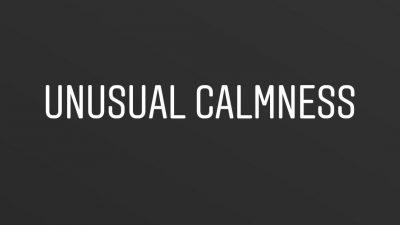 Unusual calmness